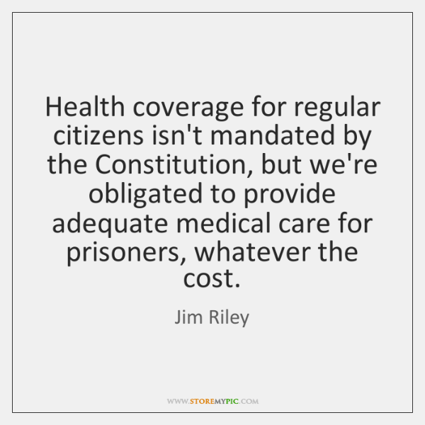 Health coverage for regular citizens isn't mandated by the Constitution, but we're ...