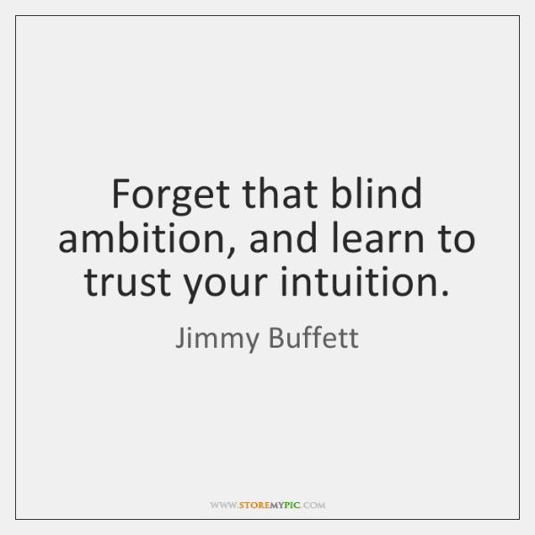 Forget that blind ambition, and learn to trust your intuition.
