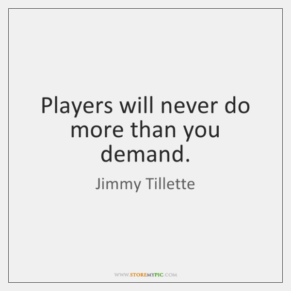 Players will never do more than you demand.