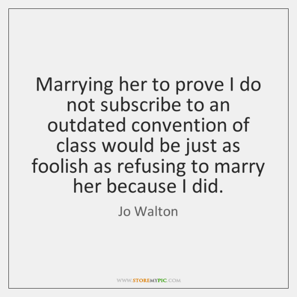 Marrying her to prove I do not subscribe to an outdated convention ...
