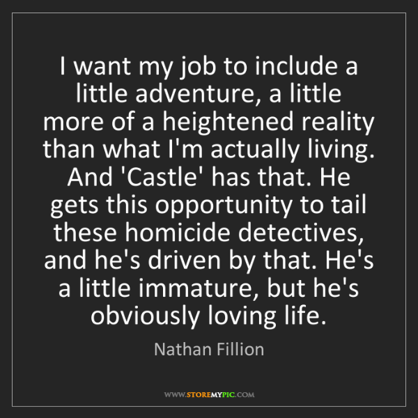 Nathan Fillion: I want my job to include a little adventure, a little...