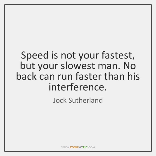 Speed is not your fastest, but your slowest man. No back can ...
