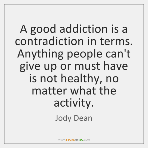 A good addiction is a contradiction in terms. Anything people can't give ...
