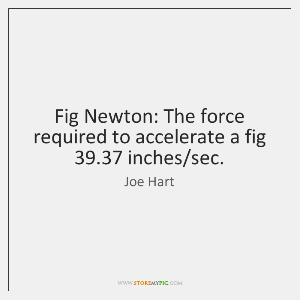 Fig Newton: The force required to accelerate a fig 39.37 inches/sec.