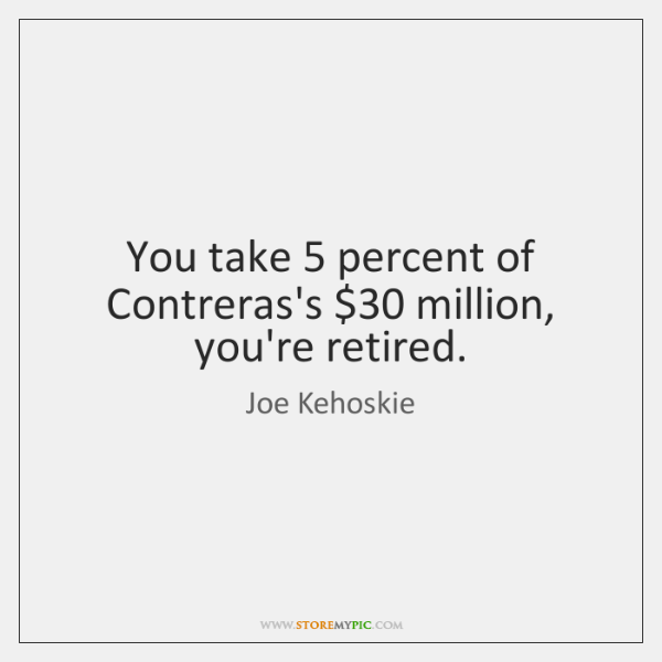 You take 5 percent of Contreras's $30 million, you're retired.