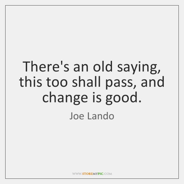 There's an old saying, this too shall pass, and change is good.