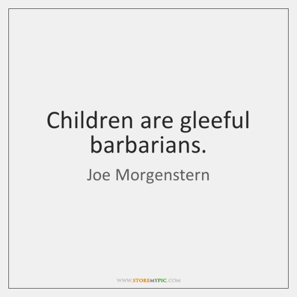 Children are gleeful barbarians.