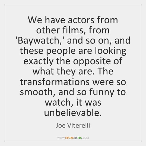 We have actors from other films, from 'Baywatch,' and so on, ...