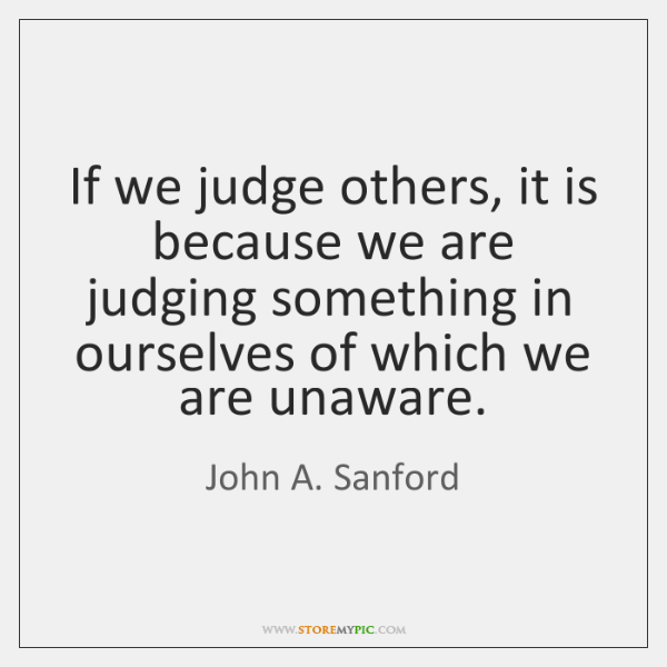 If we judge others, it is because we are judging something in ...
