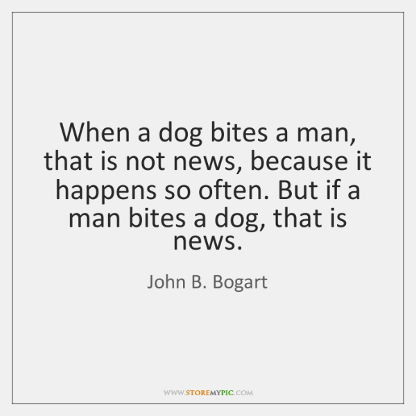 When a dog bites a man, that is not news, because it ...