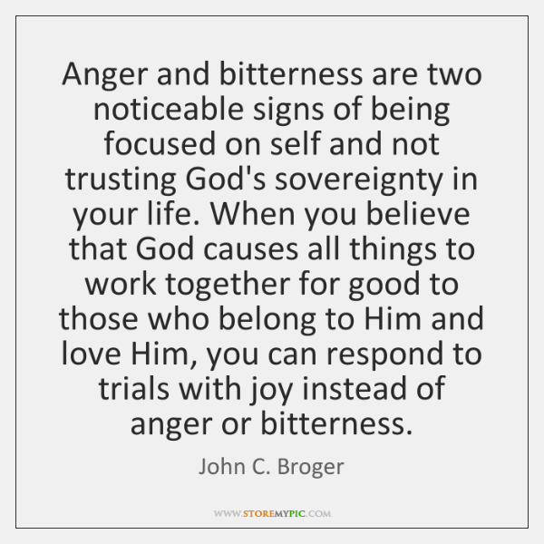 Anger and bitterness are two noticeable signs of being focused on self ...