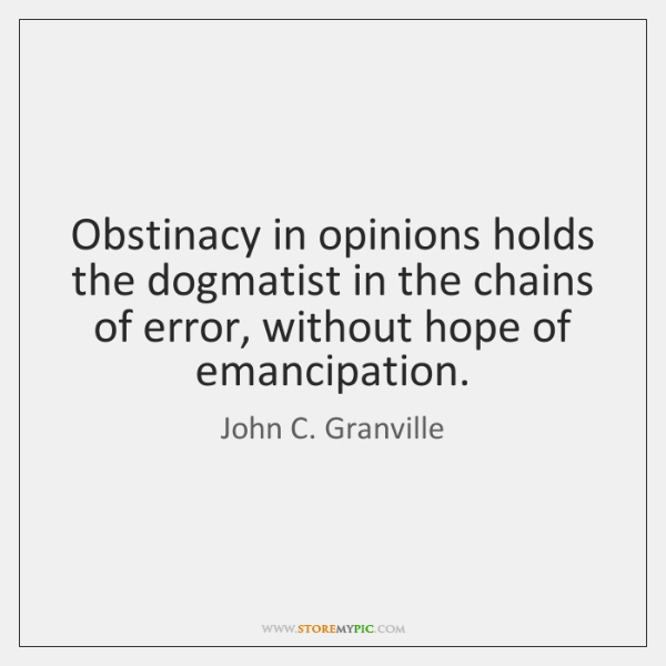 Obstinacy in opinions holds the dogmatist in the chains of error, without ...