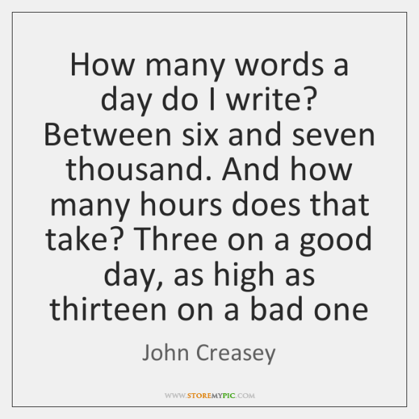 How many words a day do I write? Between six and seven ...