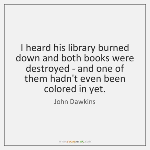 I heard his library burned down and both books were destroyed - ...