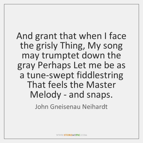 And grant that when I face the grisly Thing, My song may ...