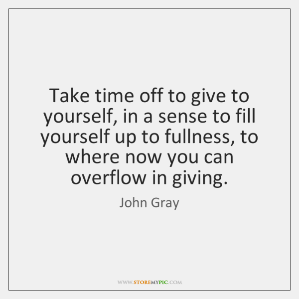 Take Time Off To Give To Yourself In A Sense To Fill Storemypic