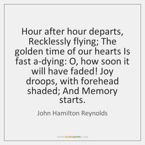 Hour after hour departs, Recklessly flying; The golden time of our hearts ...