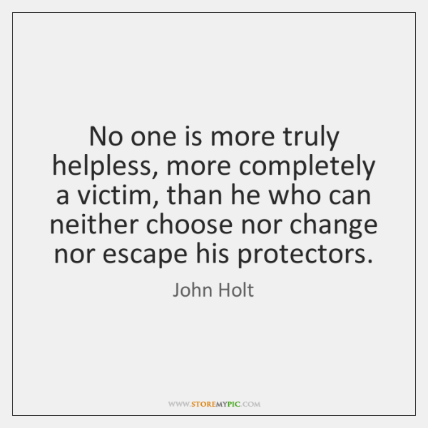 No one is more truly helpless, more completely a victim, than he ...