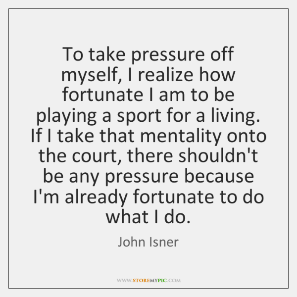 To take pressure off myself, I realize how fortunate I am to ...