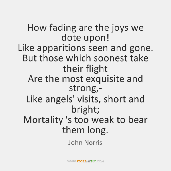 How fading are the joys we dote upon!   Like apparitions seen and ...