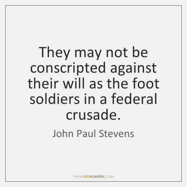 They may not be conscripted against their will as the foot soldiers ...