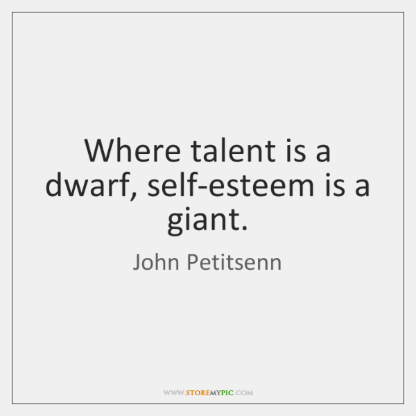 Where talent is a dwarf, self-esteem is a giant.