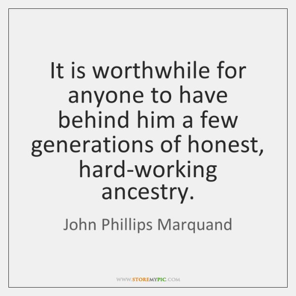 It is worthwhile for anyone to have behind him a few generations ...