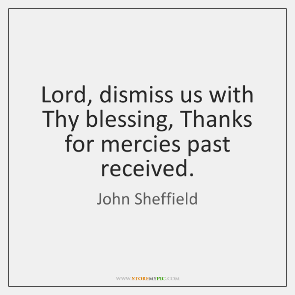 Lord, dismiss us with Thy blessing, Thanks for mercies past received.