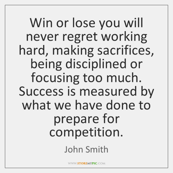 Win or lose you will never regret working hard, making sacrifices, being ...