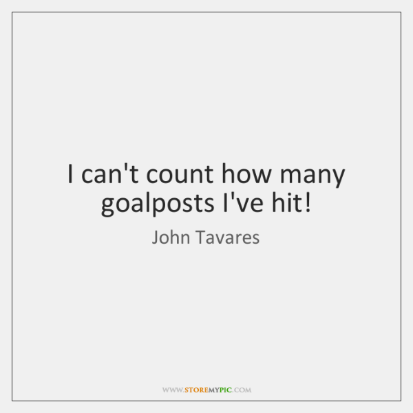 I can't count how many goalposts I've hit!