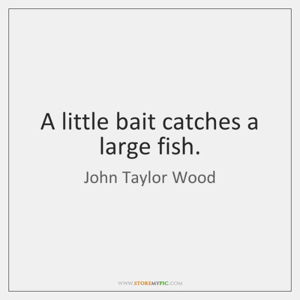 A little bait catches a large fish.
