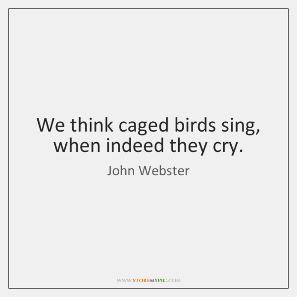 We think caged birds sing, when indeed they cry.