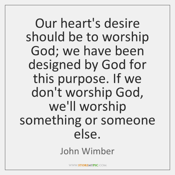 Our heart's desire should be to worship God; we have been designed ...