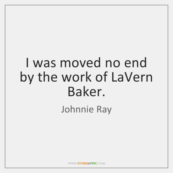 I was moved no end by the work of LaVern Baker.