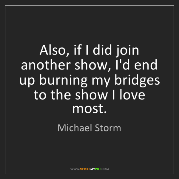 Michael Storm: Also, if I did join another show, I'd end up burning...