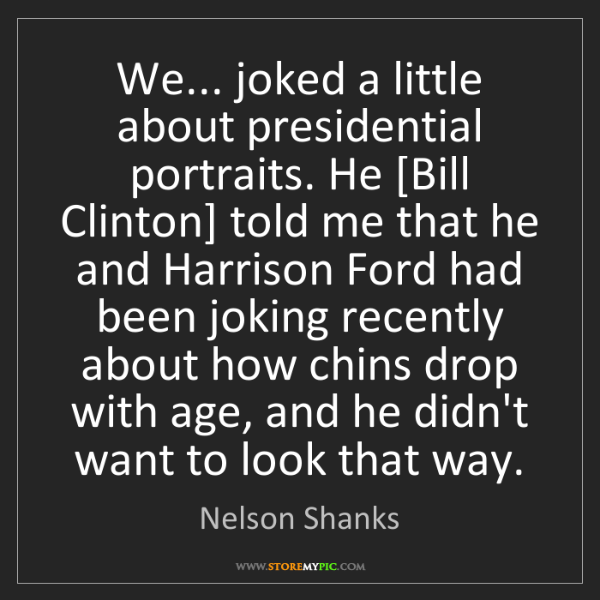 Nelson Shanks: We... joked a little about presidential portraits. He...