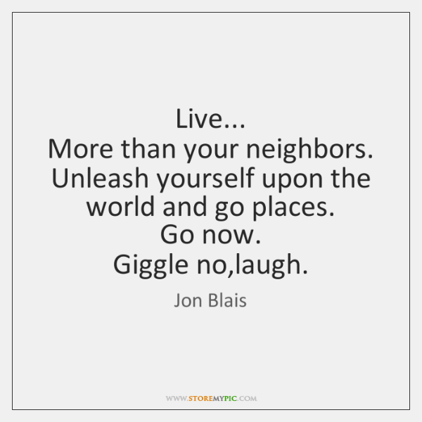 Live...  More than your neighbors.  Unleash yourself upon the world and go ...
