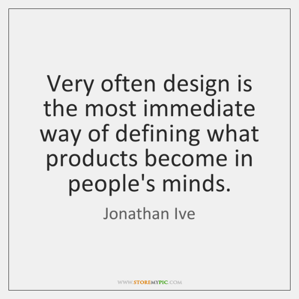 Very often design is the most immediate way of defining what products ...
