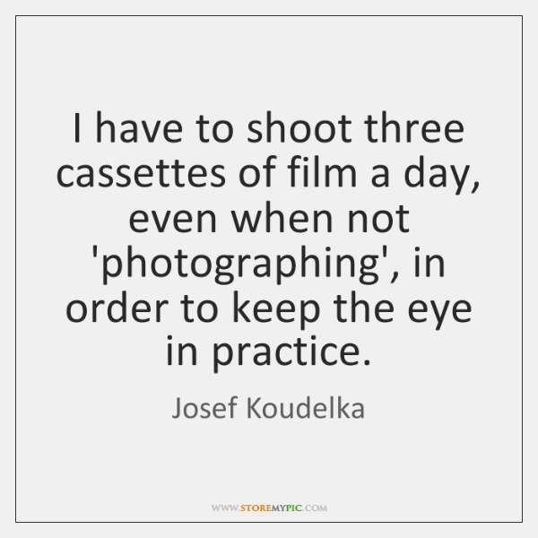 I have to shoot three cassettes of film a day, even when ...