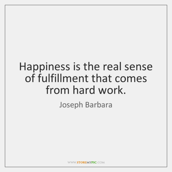 Happiness is the real sense of fulfillment that comes from hard work.