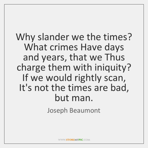 Why slander we the times? What crimes Have days and years, that ...