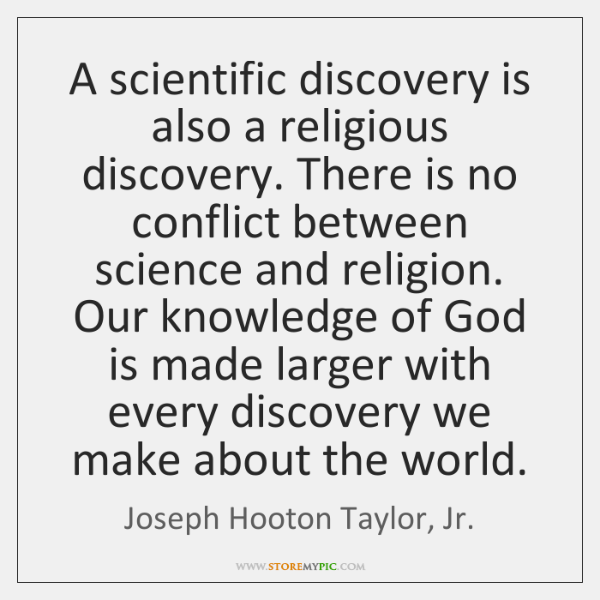 A scientific discovery is also a religious discovery. There is no conflict ...