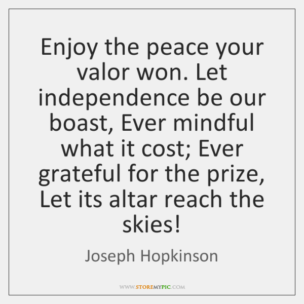 Enjoy the peace your valor won. Let independence be our boast, Ever ...