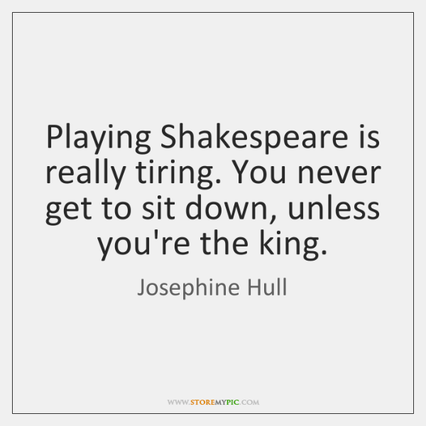 Playing Shakespeare is really tiring. You never get to sit down, unless ...