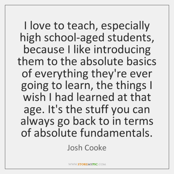 I love to teach, especially high school-aged students, because I like introducing ...