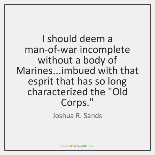 I should deem a man-of-war incomplete without a body of Marines...imbued ...