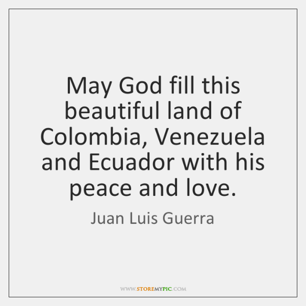 May God fill this beautiful land of Colombia, Venezuela and Ecuador with ...