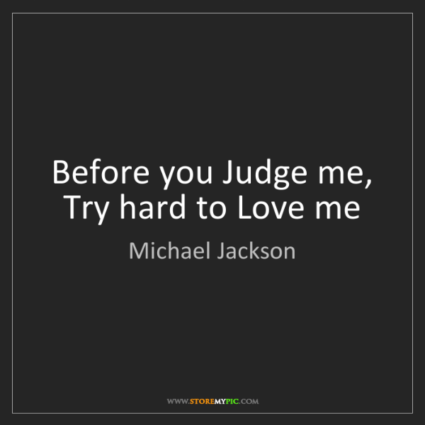 Michael Jackson: Before you Judge me, Try hard to Love me