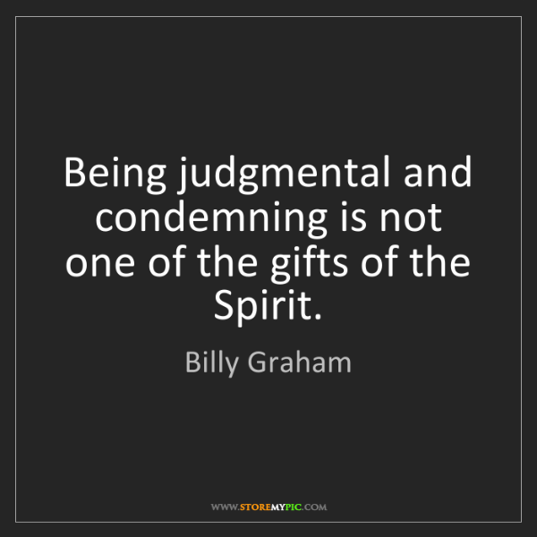 Billy Graham: Being judgmental and condemning is not one of the gifts...