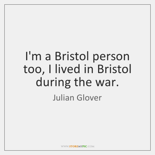 I'm a Bristol person too, I lived in Bristol during the war.